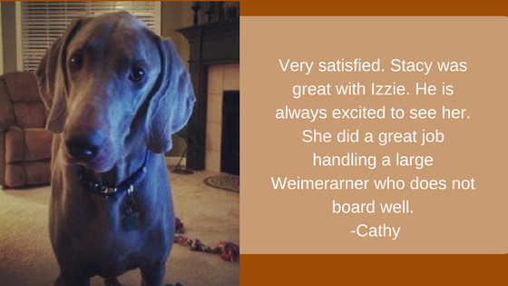 Very satisfied. Stacy was great with Izzie. He is always excited to see her. She did a great job handling a large Weimerarner who does not board well. -Cathy